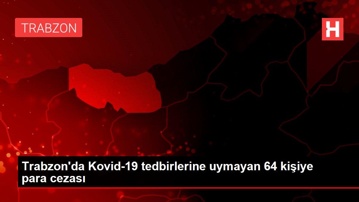 Son dakika! Trabzon'da Kovid-19 tedbirlerine uymayan 64 kişiye para cezası