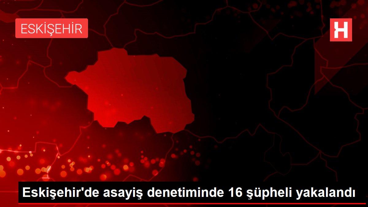 Eskişehir'deki asayiş denetimlerinde 16 kişi yakalandı