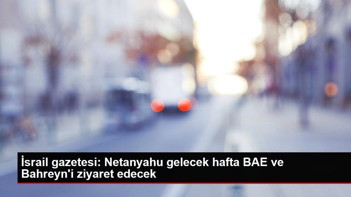 İsrail gazetesi: Netanyahu gelecek hafta BAE ve Bahreyn'i ziyaret edecek
