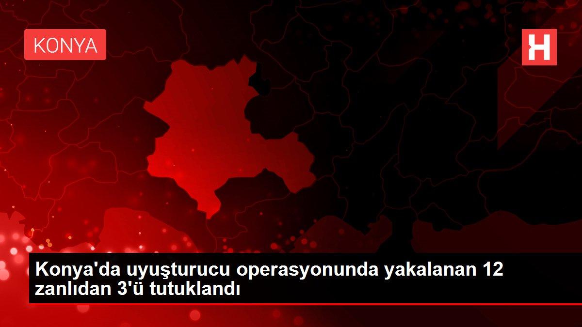 Konya'da uyuşturucu operasyonunda yakalanan 12 zanlıdan 3'ü tutuklandı