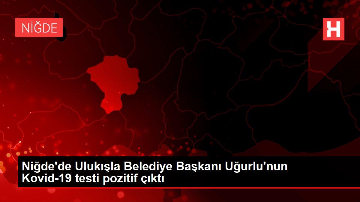 Son dakika... Niğde'de Ulukışla Belediye Başkanı Uğurlu'nun Kovid-19 testi pozitif çıktı