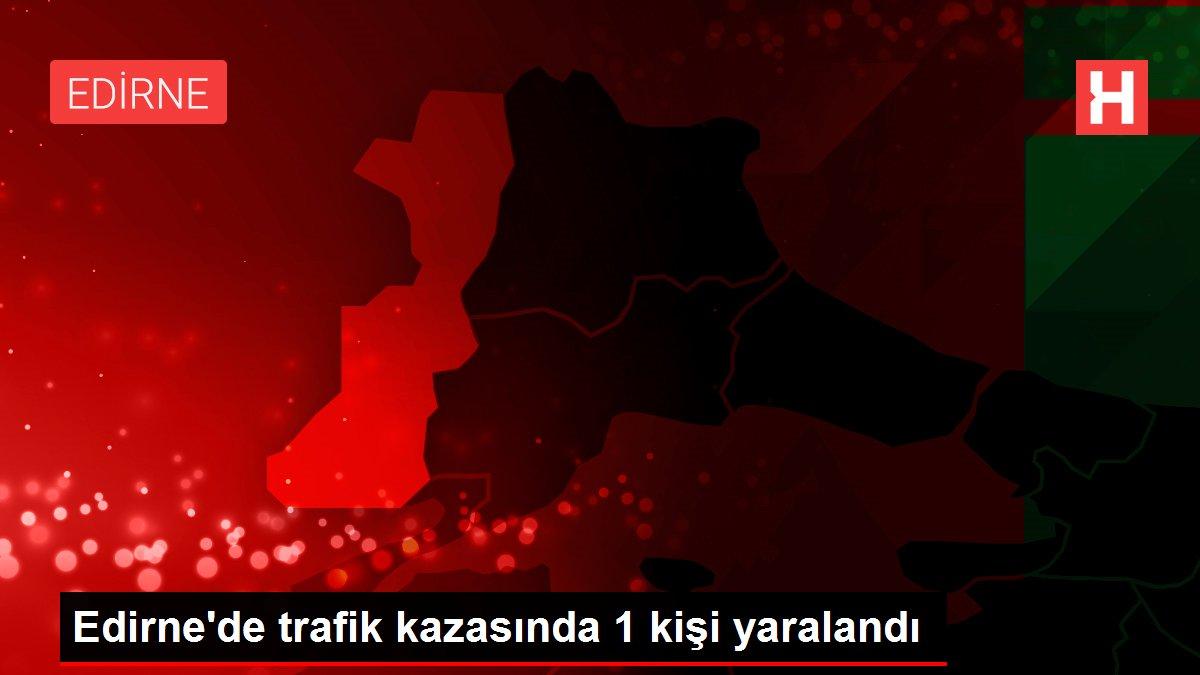 Edirne'de trafik kazasında 1 kişi yaralandı