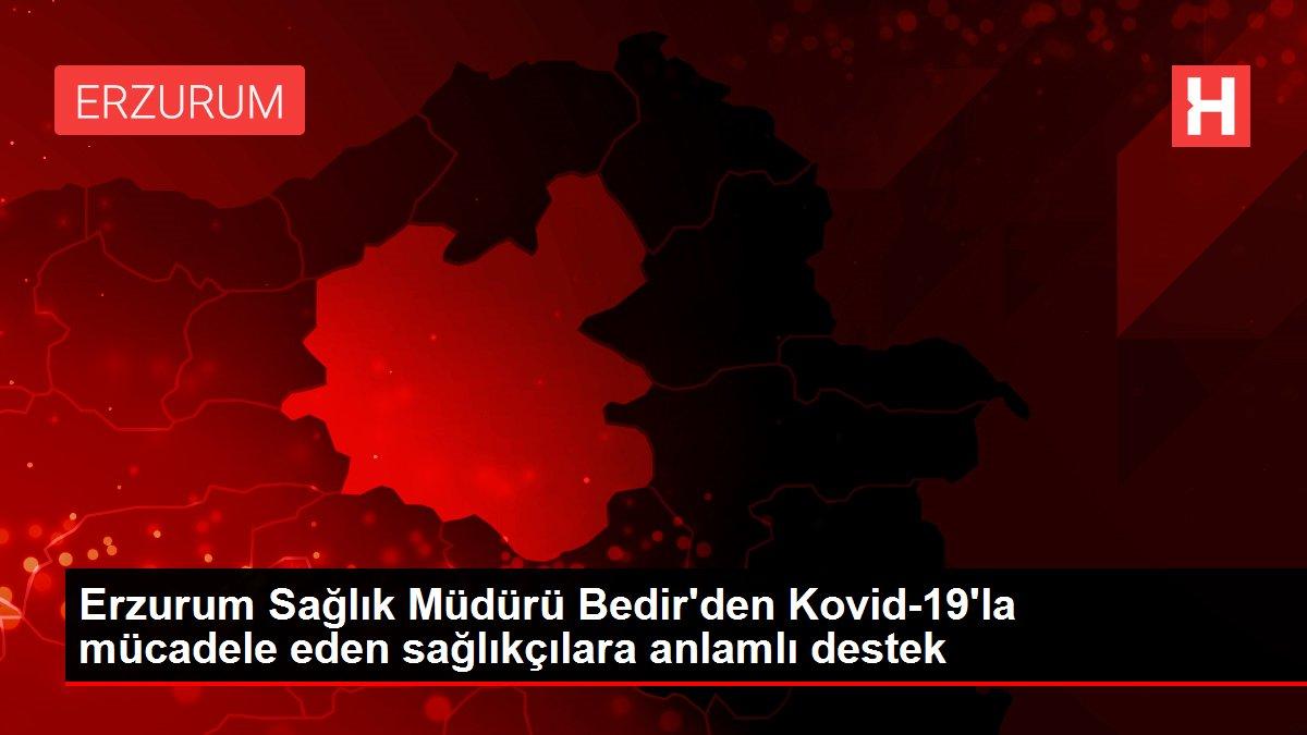 Erzurum Sağlık Müdürü Bedir'den Kovid-19'la mücadele eden sağlıkçılara anlamlı destek