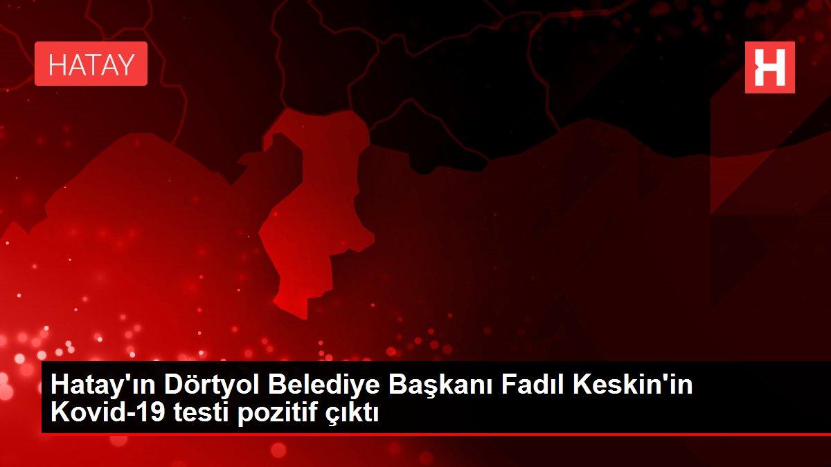 Hatay'ın Dörtyol Belediye Başkanı Fadıl Keskin'in Kovid-19 testi pozitif çıktı