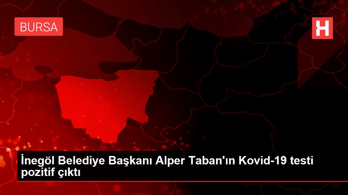 İnegöl Belediye Başkanı Alper Taban'ın Kovid-19 testi pozitif çıktı