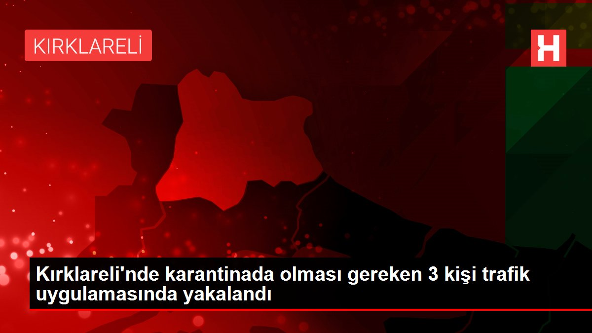 Kırklareli'nde karantinada olması gereken 3 kişi trafik uygulamasında yakalandı
