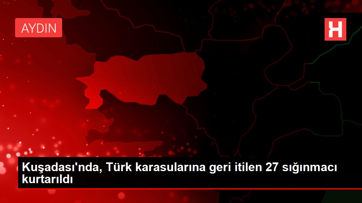 Kuşadası'nda, Türk karasularına geri itilen 27 sığınmacı kurtarıldı