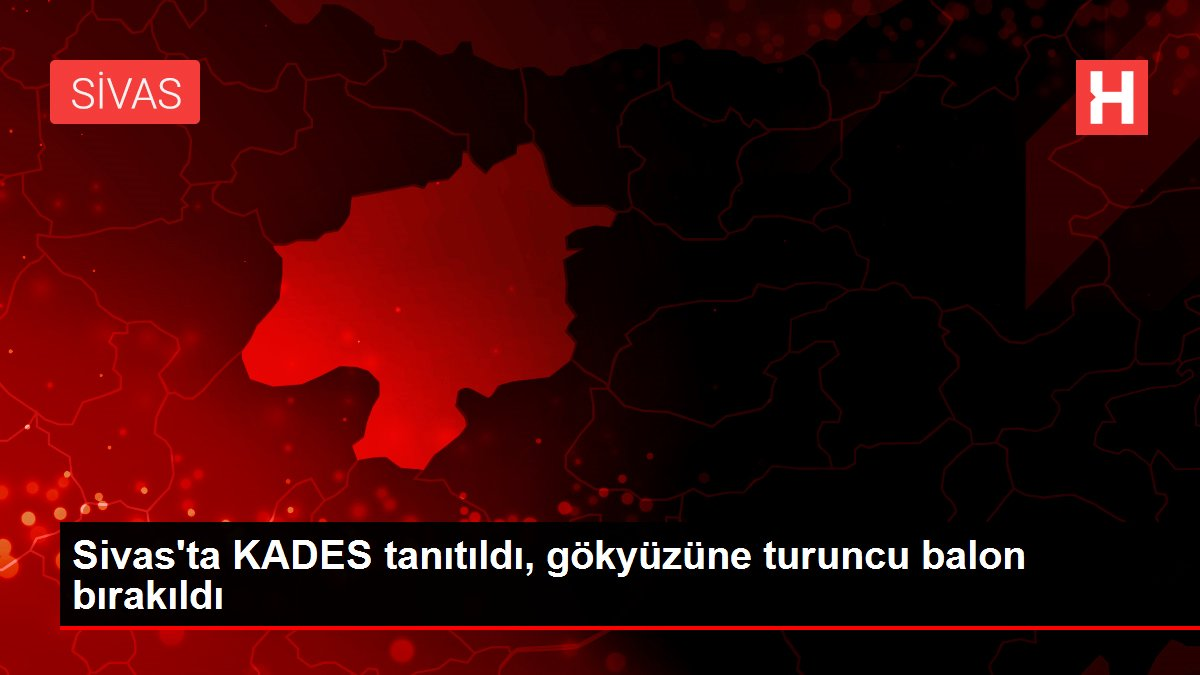 Sivas'ta KADES tanıtıldı, gökyüzüne turuncu balon bırakıldı