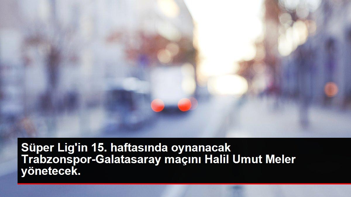 Trabzonspor-Galatasaray maçını Halil Umut Meler yönetecek