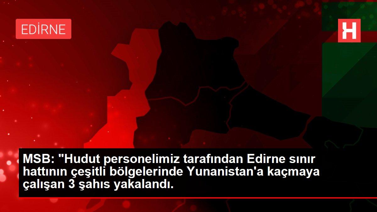 Son dakika haberi... MSB: Edirne sınır hattından Yunanistan'a kaçmaya çalışan 3 FETÖ mensubu yakalandı