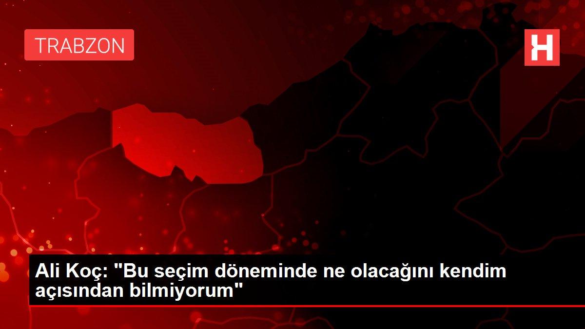 Ali Koç: 'Bu seçim döneminde ne olacağını kendim açısından bilmiyorum'
