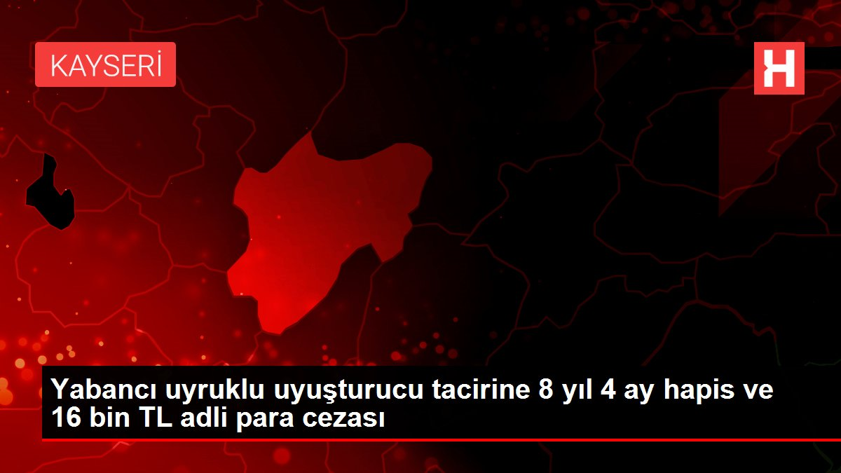 Yabancı uyruklu uyuşturucu tacirine 8 yıl 4 ay hapis ve 16 bin TL adli para cezası