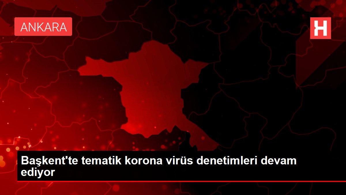 Başkent'te tematik korona virüs denetimleri devam ediyor
