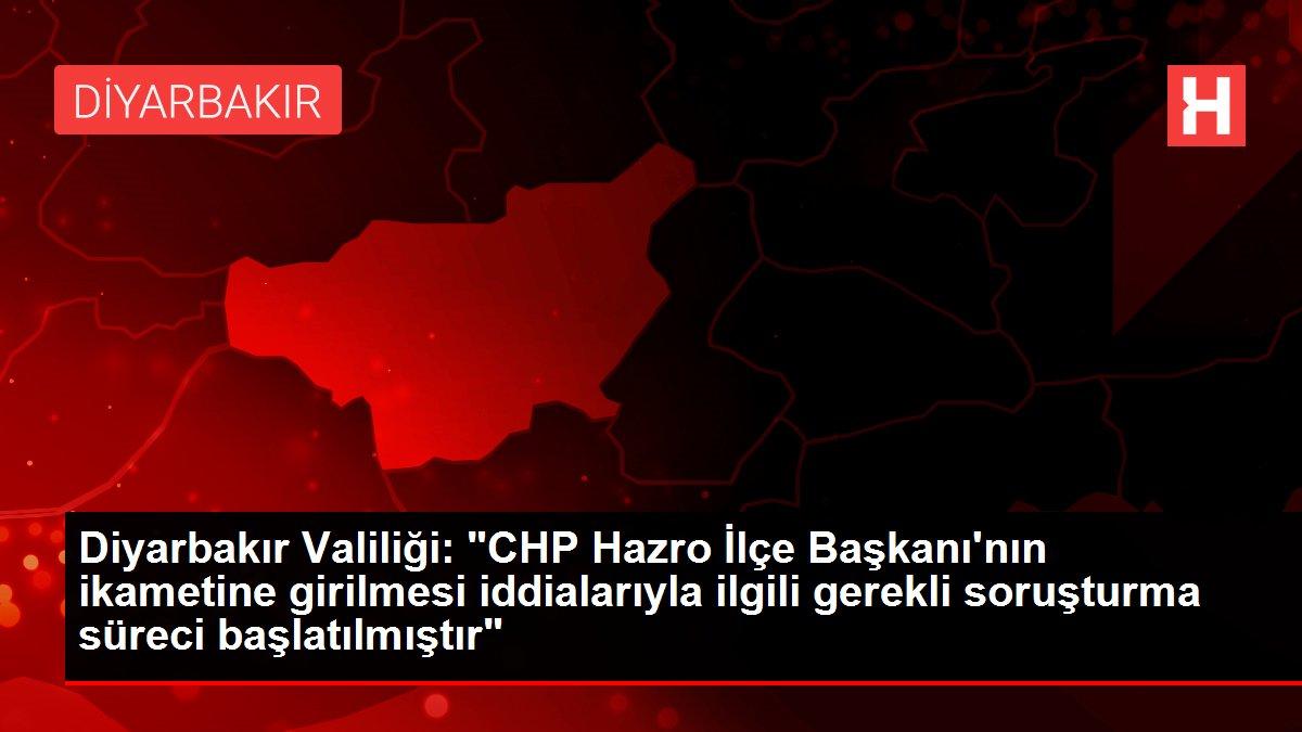 Diyarbakır Valiliği: 'CHP Hazro İlçe Başkanı'nın ikametine girilmesi iddialarıyla ilgili gerekli soruşturma süreci başlatılmıştır'