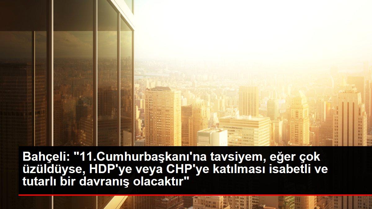 Bahçeli: '11.Cumhurbaşkanı'na tavsiyem, eğer çok üzüldüyse, HDP'ye veya CHP'ye katılması isabetli ve tutarlı bir davranış olacaktır'