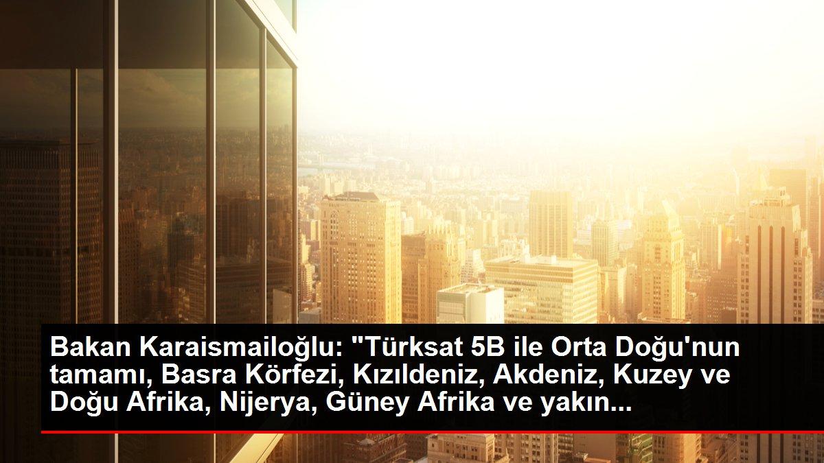 Bakan Karaismailoğlu: 'Türksat 5B ile Orta Doğu'nun tamamı, Basra Körfezi, Kızıldeniz, Akdeniz, Kuzey ve Doğu Afrika, Nijerya, Güney Afrika ve yakın...