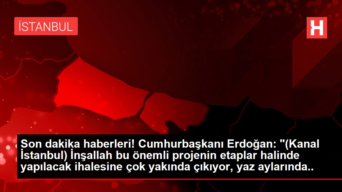 Son dakika haberleri! Cumhurbaşkanı Erdoğan: '(Kanal İstanbul) İnşallah bu önemli projenin etaplar halinde yapılacak ihalesine çok yakında çıkıyor, yaz aylarında da...