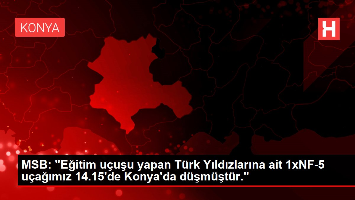MSB: 'Eğitim uçuşu yapan Türk Yıldızlarına ait 1xNF-5 uçağımız 14.15'de Konya'da düşmüştür.'