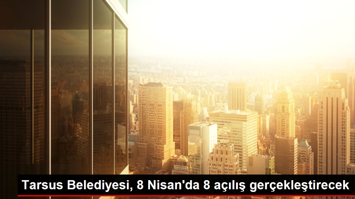 Tarsus Belediyesi, 8 Nisan'da 8 açılış gerçekleştirecek