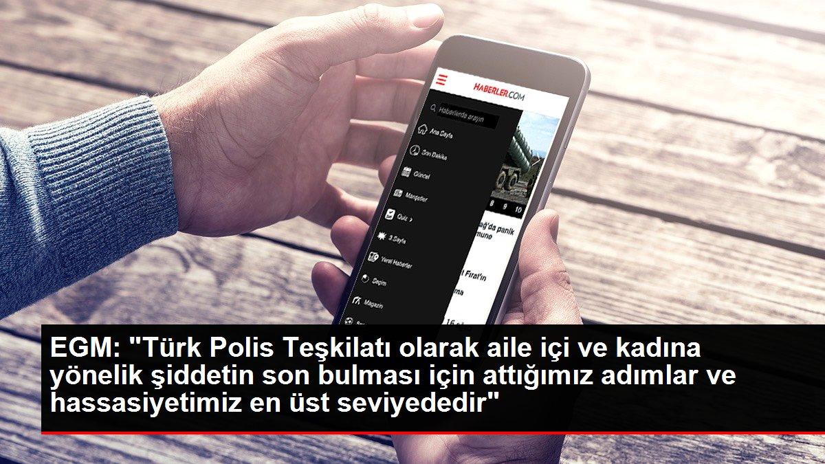 EGM: 'Türk Polis Teşkilatı olarak aile içi ve kadına yönelik şiddetin son bulması için attığımız adımlar ve hassasiyetimiz en üst seviyededir'