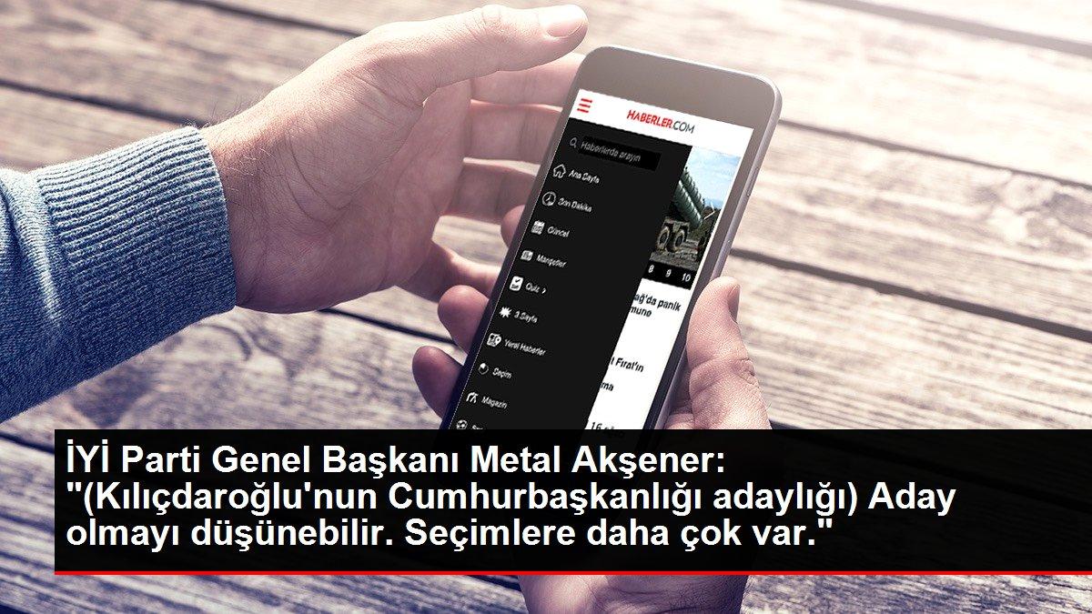 İYİ Parti Genel Başkanı Metal Akşener: '(Kılıçdaroğlu'nun Cumhurbaşkanlığı adaylığı) Aday olmayı düşünebilir. Seçimlere daha çok var.'