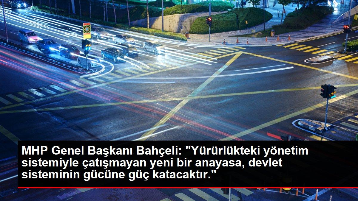 MHP Genel Başkanı Bahçeli: 'Yürürlükteki yönetim sistemiyle çatışmayan yeni bir anayasa, devlet sisteminin gücüne güç katacaktır.'