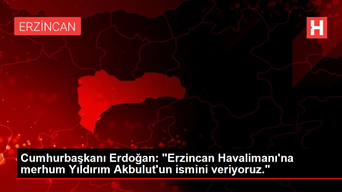 Cumhurbaşkanı Erdoğan: 'Erzincan Havalimanı'na merhum Yıldırım Akbulut'un ismini veriyoruz.'