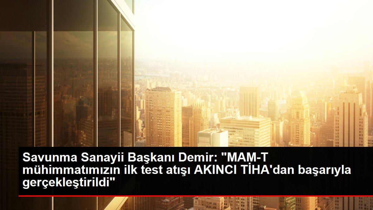 SSB Başkanı Demir: 'MAM-T mühimmatımızın ilk test atışı AKINCI TİHA'dan başarıyla gerçekleştirildi'