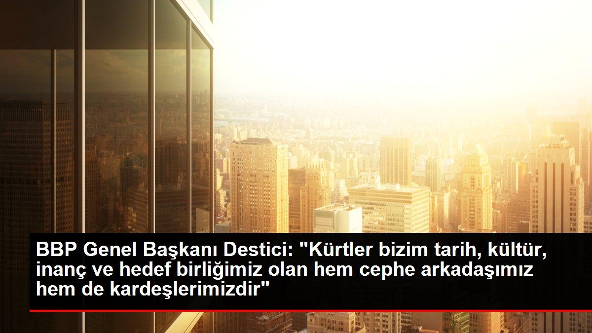 BBP Genel Başkanı Destici: 'Kürtler bizim tarih, kültür, inanç ve hedef birliğimiz olan hem cephe arkadaşımız hem de kardeşlerimizdir'
