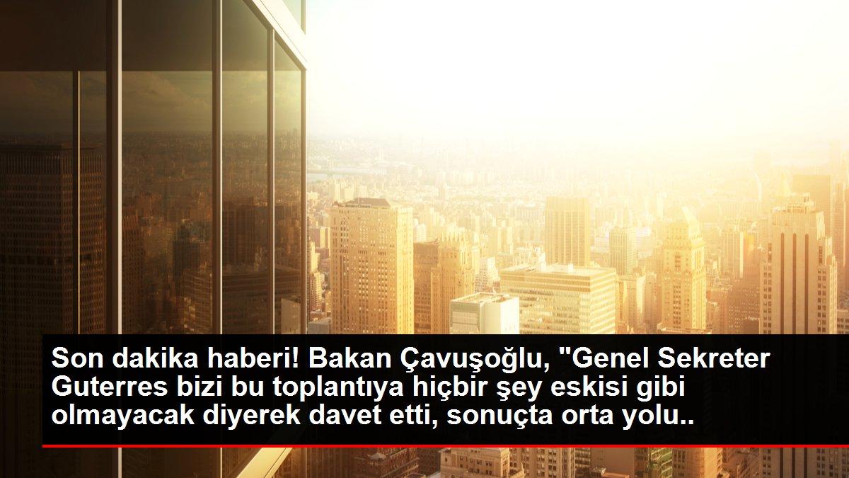 Son dakika haberi! Bakan Çavuşoğlu, 'Genel Sekreter Guterres bizi bu toplantıya hiçbir şey eskisi gibi olmayacak diyerek davet etti, sonuçta orta yolu bulmaya çalıştı.