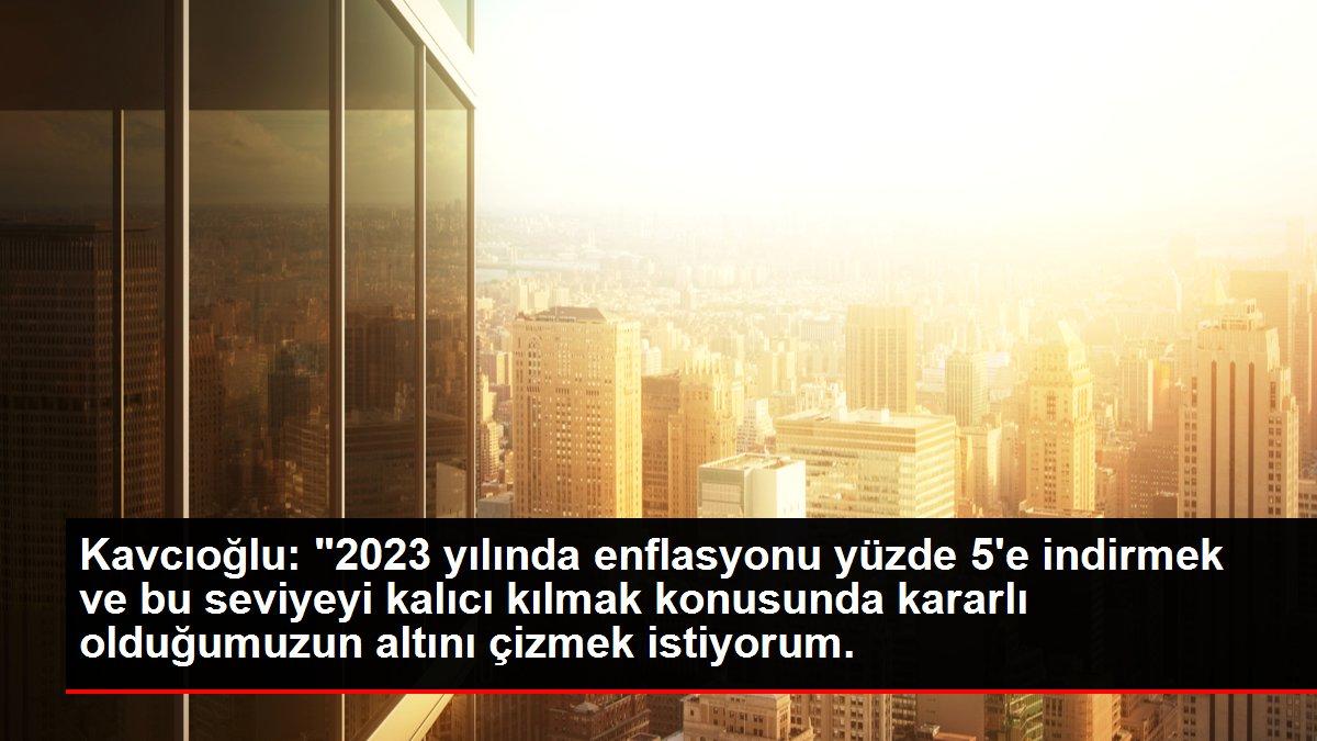 Kavcıoğlu: '2023 yılında enflasyonu yüzde 5'e indirmek ve bu seviyeyi kalıcı kılmak konusunda kararlı olduğumuzun altını çizmek istiyorum.