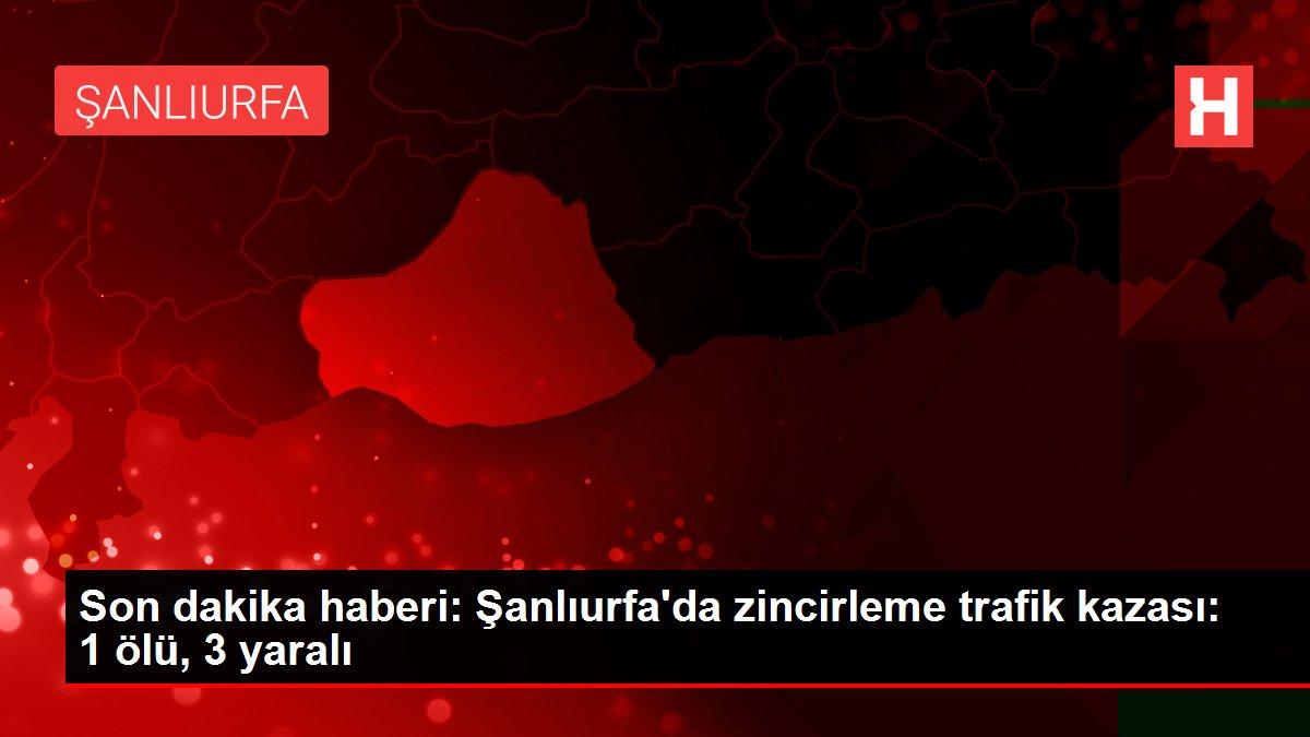 Son dakika haberi: Şanlıurfa'da zincirleme trafik kazası: 1 ölü, 3 yaralı