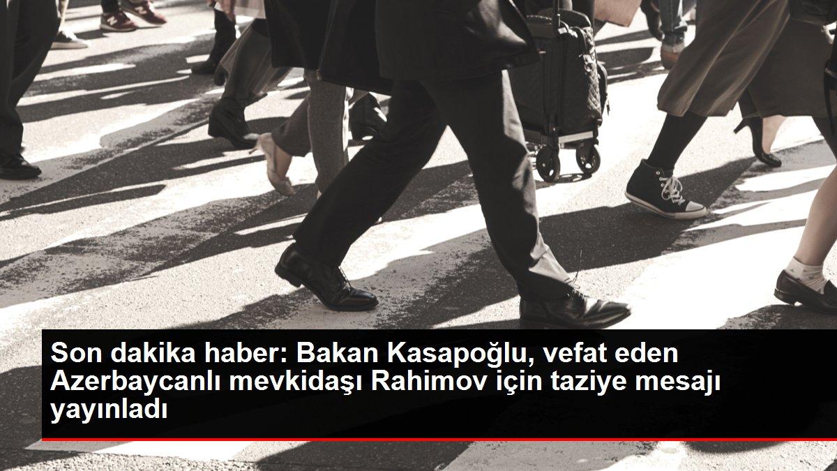 Son dakika haberi... Bakan Kasapoğlu, vefat eden Azerbaycanlı mevkidaşı Rahimov için taziye mesajı yayınladı