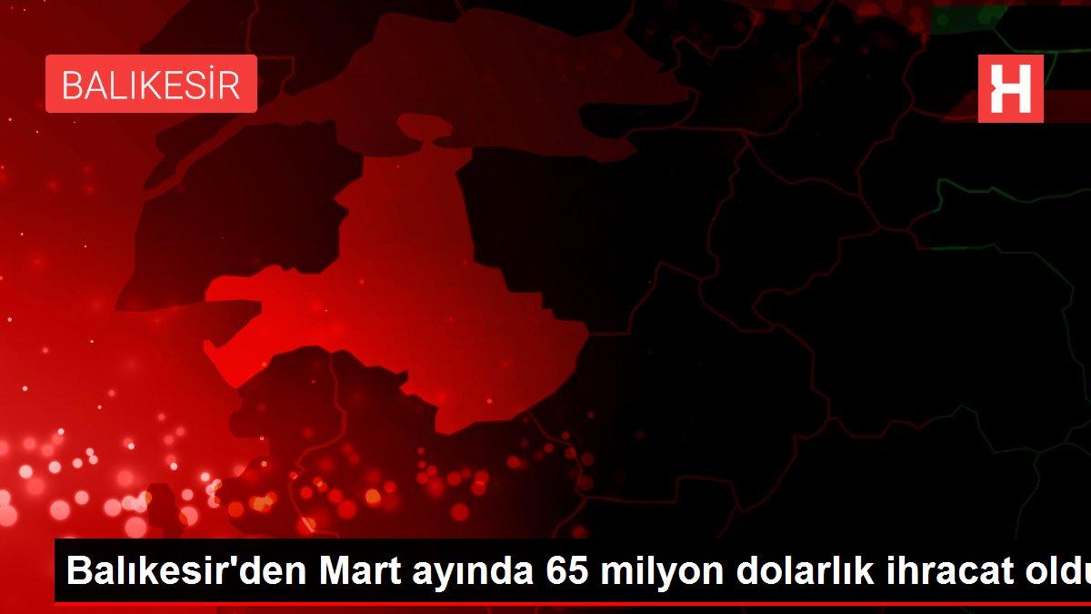 Balıkesir'den Mart ayında 65 milyon dolarlık ihracat oldu