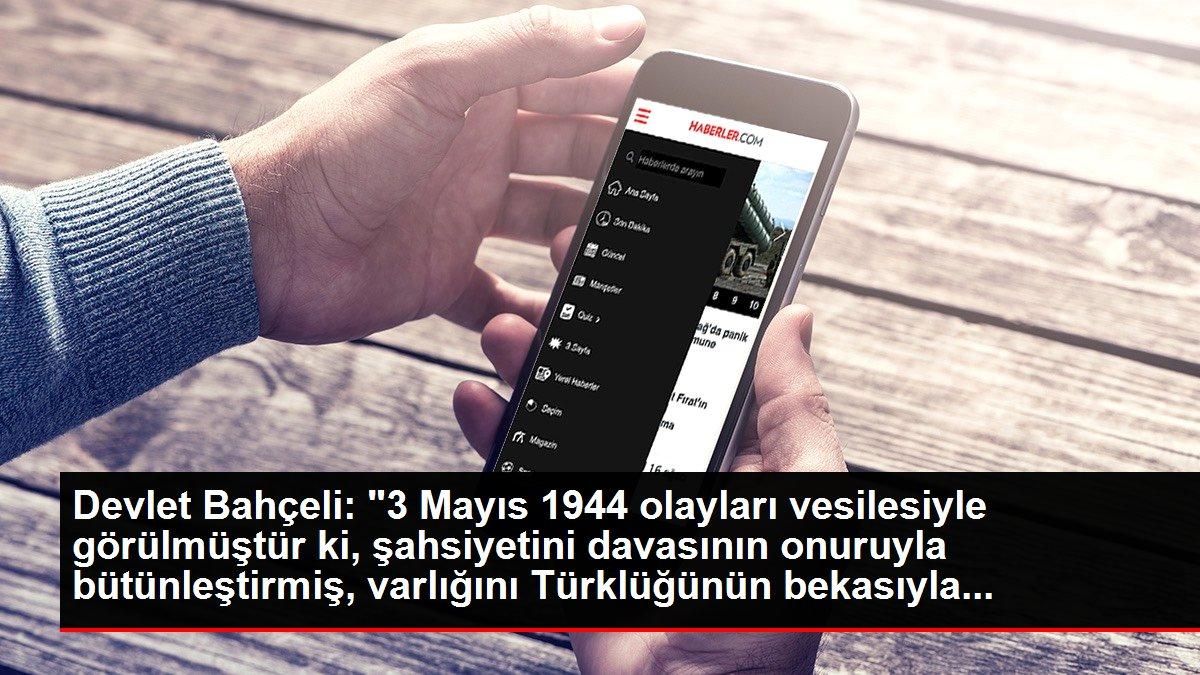 Devlet Bahçeli: '3 Mayıs 1944 olayları vesilesiyle görülmüştür ki, şahsiyetini davasının onuruyla bütünleştirmiş, varlığını Türklüğünün bekasıyla...