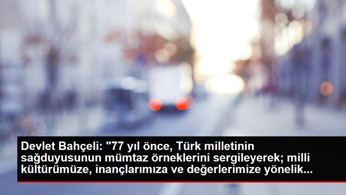 Devlet Bahçeli: '77 yıl önce, Türk milletinin sağduyusunun mümtaz örneklerini sergileyerek; milli kültürümüze, inançlarımıza ve değerlerimize yönelik...
