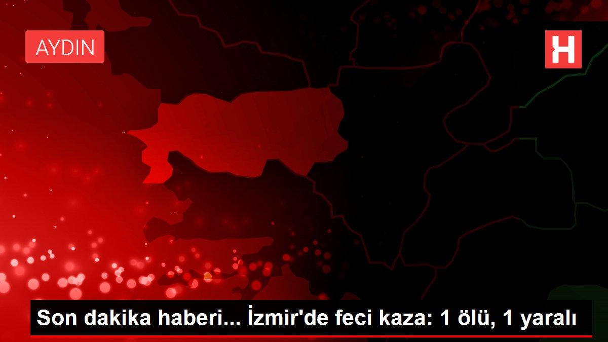 Son dakika haberi... İzmir'de feci kaza: 1 ölü, 1 yaralı