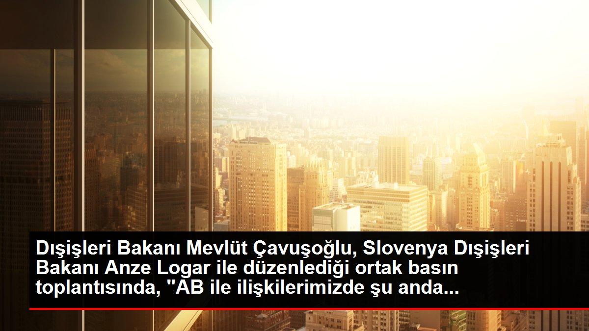 Dışişleri Bakanı Mevlüt Çavuşoğlu, Slovenya Dışişleri Bakanı Anze Logar ile düzenlediği ortak basın toplantısında, 'AB ile ilişkilerimizde şu anda...