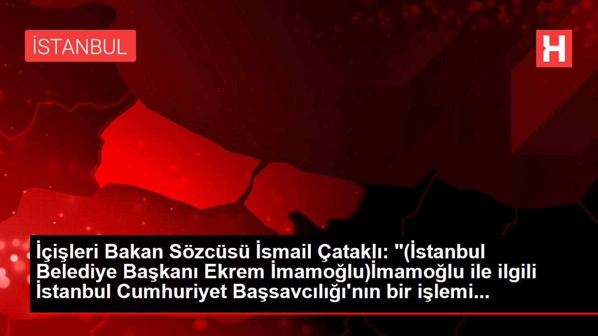İçişleri Bakan Sözcüsü İsmail Çataklı: '(İstanbul Belediye Başkanı Ekrem İmamoğlu)İmamoğlu ile ilgili İstanbul Cumhuriyet Başsavcılığı'nın bir işlemi...