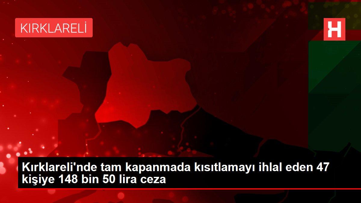 Kırklareli'nde tam kapanmada kısıtlamayı ihlal eden 47 kişiye 148 bin 50 lira ceza