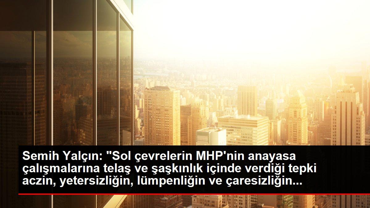 Semih Yalçın: 'Sol çevrelerin MHP'nin anayasa çalışmalarına telaş ve şaşkınlık içinde verdiği tepki aczin, yetersizliğin, lümpenliğin ve çaresizliğin...