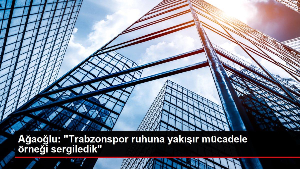 Ağaoğlu: 'Trabzonspor ruhuna yakışır mücadele örneği sergiledik'
