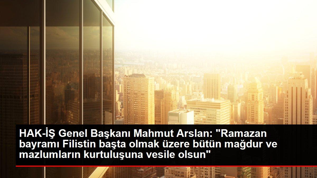 HAK-İŞ Genel Başkanı Mahmut Arslan: 'Ramazan bayramı Filistin başta olmak üzere bütün mağdur ve mazlumların kurtuluşuna vesile olsun'
