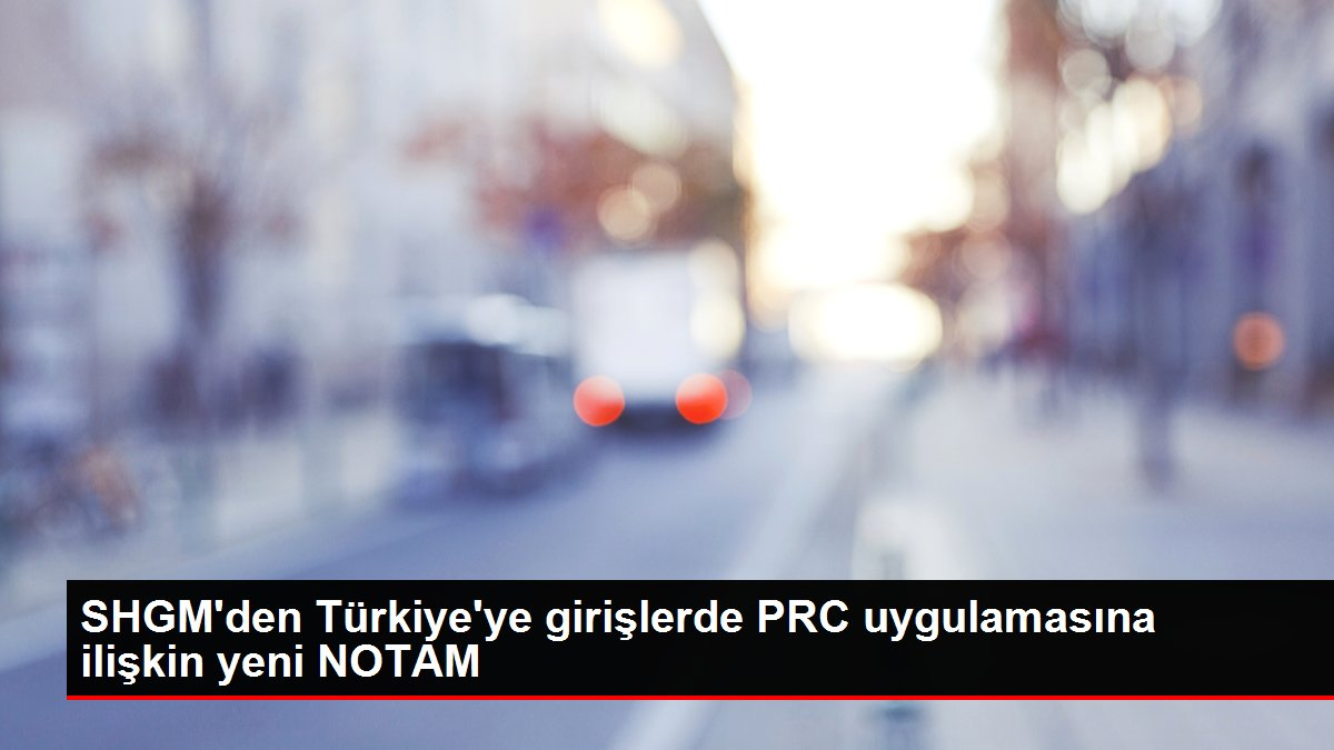 SHGM'den Türkiye'ye girişlerde PRC uygulamasına ilişkin yeni NOTAM