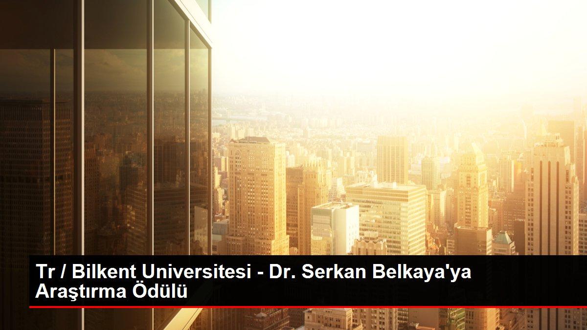 Tr / Bilkent Universitesi - Dr. Serkan Belkaya'ya Araştırma Ödülü thumbnail