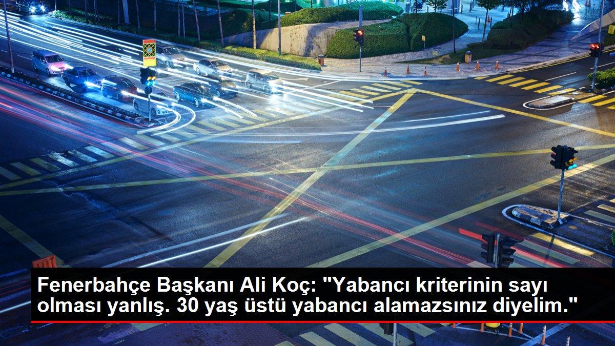 Fenerbahçe Başkanı Ali Koç: 'Yabancı kriterinin sayı olması yanlış. 30 yaş üstü yabancı alamazsınız diyelim.'
