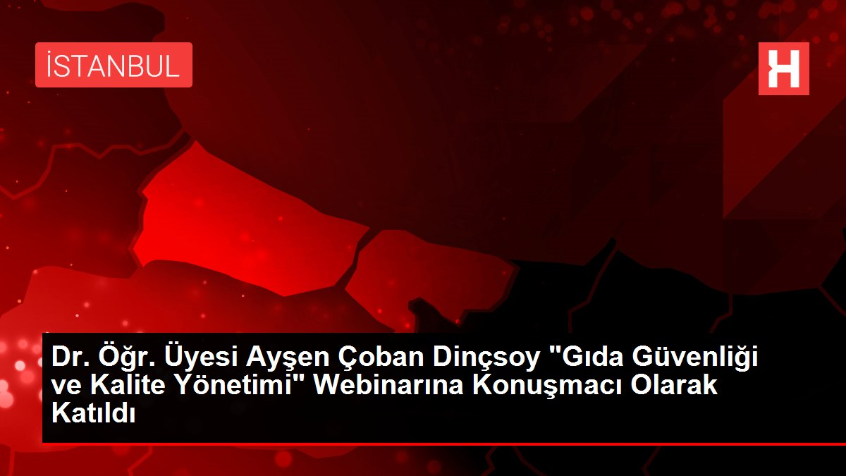 Dr. Öğr. Üyesi Ayşen Çoban Dinçsoy 'Gıda Güvenliği ve Kalite Yönetimi' Webinarına Konuşmacı Olarak Katıldı