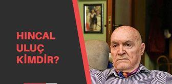Ercan Tan: Hıncal Uluç kimdir? Hıncal Uluç kaç yaşında, aslen nerelidir?
