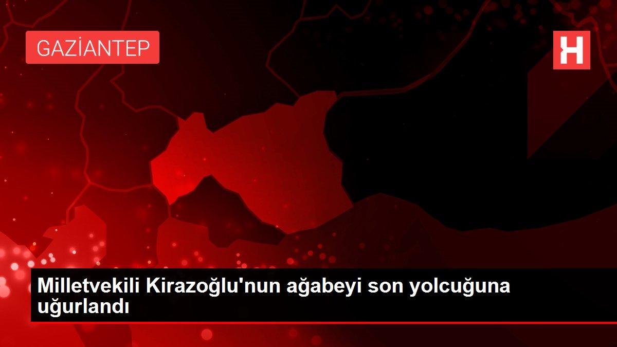 Milletvekili Kirazoğlu'nun ağabeyi son yolcuğuna uğurlandı