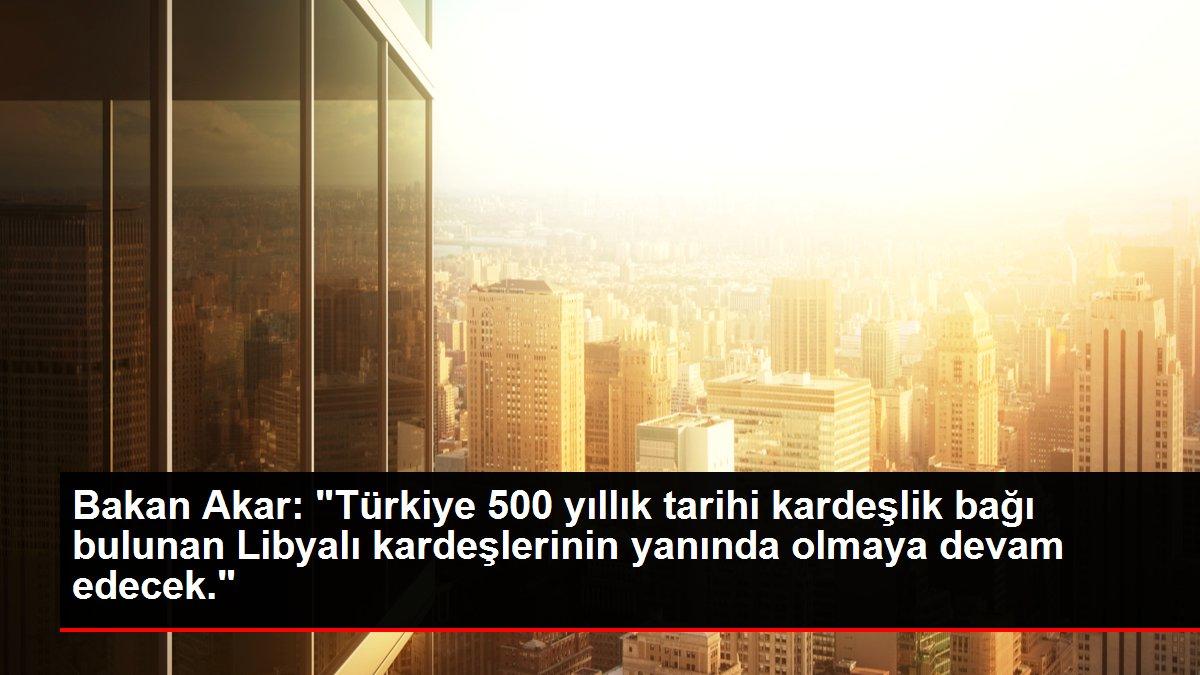 Bakan Akar: 'Türkiye, 500 yıllık tarihi kardeşlik bağı bulunan Libyalı kardeşlerinin yanında olmaya devam edecek'